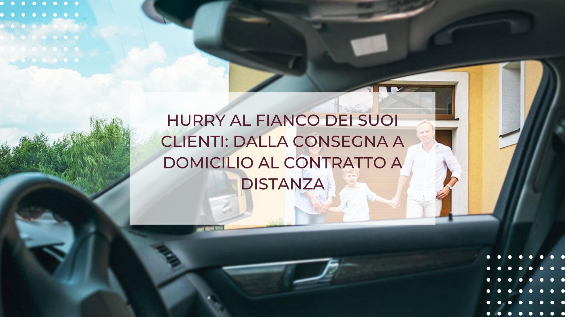 HURRY AL FIANCO DEI SUOI CLIENTI: DALLA CONSEGNA DELL'AUTO A DOMICILIO AL CONTRATTO A DISTANZA