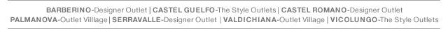 BARBERINO - Designer Outlet | CASTEL GUELFO - The Style Outlets | CASTEL ROMANO - Designer Outlet | PALMANOVA Outlet Village | SERRAVALLE - Designer Outlet | VICOLUNGO The Style Outlets | VICOLUNGO The Style Outlets