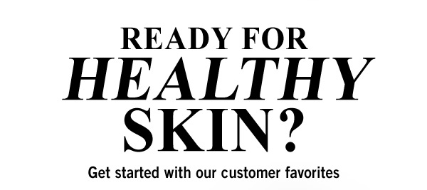 READY FOR HEALTHY SKIN? | Get started with our customer favorites