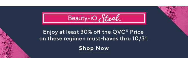 Beauty iQ Steal Enjoy at least 30% off the QVC® Price on these regimen must-haves thru 10/31. Shop Now