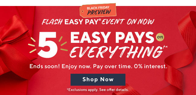 Black Friday Preview Flash Easy Pay® Event 5 Easy Pays on Everything†* Ends soon! Enjoy now. Pay over time. 0% interest. Shop Now †Exclusions apply. See offer details.