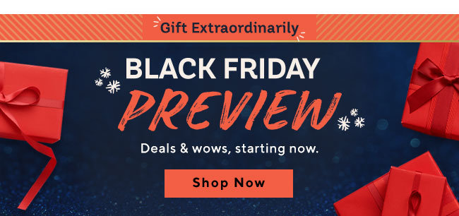 Gift Extraordinarily. Black Friday Preview Deals & wows, starting now. Shop Now