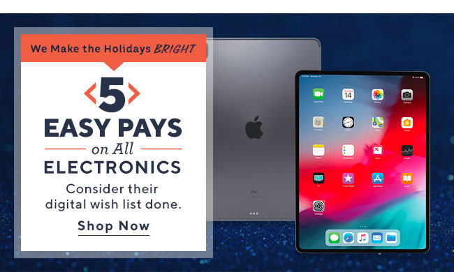 We Make the Holidays Bright  5 Easy Pays on All Electronics Consider their digital wish list done. Shop Now
