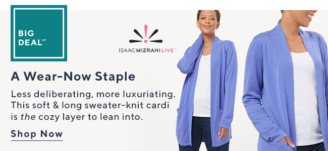 Big Deal?* Isaac Mizrahi Live!™ A Wear-Now Staple Less deliberating, more luxuriating. This soft & long sweater-knit cardi is the cozy layer to lean into. Shop Now