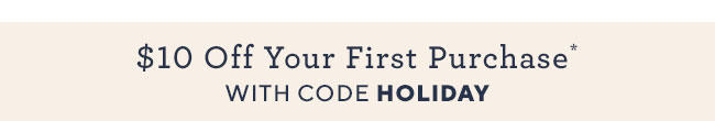$10 Off Your First Purchase with code HOLIDAY