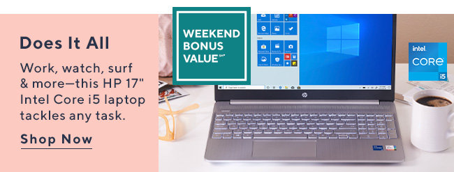 Weekend Bonus Value?*  Does It All Work, watch, surf & more—this HP 17 Intel Core i5 laptop tackles any task.  Shop Now