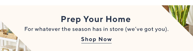 Prep Your Home For whatever the season has in store (we've got you). Shop Now