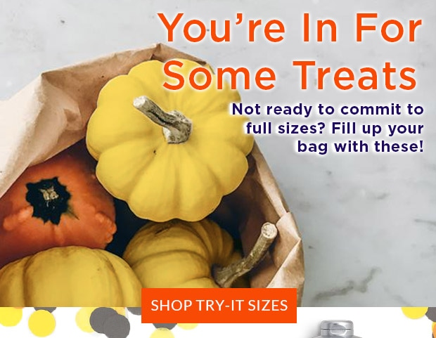 YOU'RE IN FOR SOME TREATS. SHOP TRY-IT SIZES