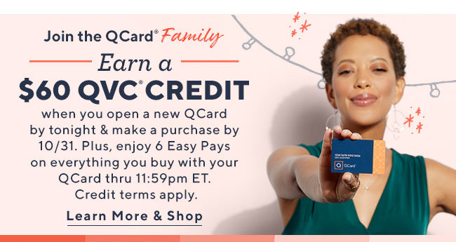 Join the QCard® Family! Earn a $60 QVC® Credit when you open a new QCard by tonight & make a purchase by 10/31. Plus, enjoy 6 Easy Pays on everything you buy with your QCard thru 11:59pm ET. Credit terms apply. Learn More & Shop