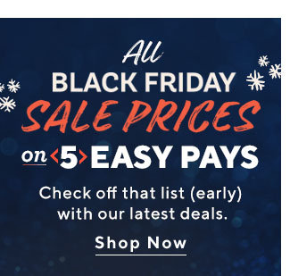 All Black Friday Sale Prices on 5 Easy Pays Check off that list (early) with our latest deals. Shop Now