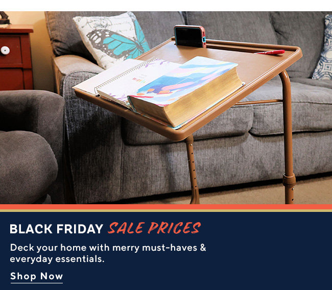 Black Friday Sale Prices Deck your home with merry must-haves & everyday essentials. Shop Now
