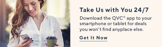 Take Us with You 24/7 Download the QVC� app to your smartphone or tablet for deals you won't find anyplace else. Get It Now