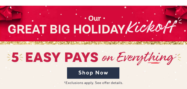 Our Great Big Holiday Kickoff 5 Easy Pays on Everything†* Enjoy now. Pay over time. 0% interest.  Shop Now †Exclusions apply. See offer details.