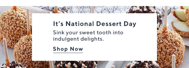 It's National Dessert Day Sink your sweet tooth into indulgent delights. Shop Now